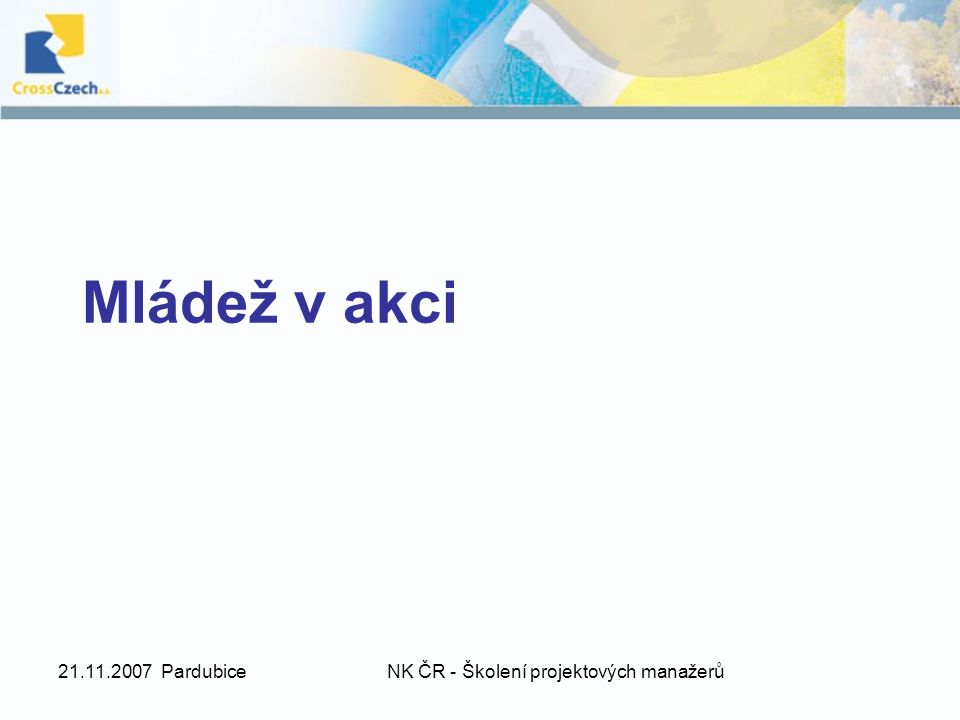 21.11.2007 PardubiceNK ČR - Školení projektových manažerů Akce 4 - Systémy na podporu mládeže Akce 4.3 Vzdělávání a vytváření sítí mezi pracovníky s mládeží Cíle akce: Cíl 1 – Podpora výměn, spolupráce a vzdělávání v oblasti práce s mládeží na evropské úrovni Cíl 2 – Podpora rozvoje projektů v rámci programu Mládež v akci Aktivity: 1.Praktická stáž (Jobshadowing) 2.Ověřovací návštěva 3.Hodnotící setkání 4.Studijní pobyt 5.Aktivita zaměřená na vytvoření kontaktů 6.Seminář 7.Školící kurz 8.Vytváření sítí (min.