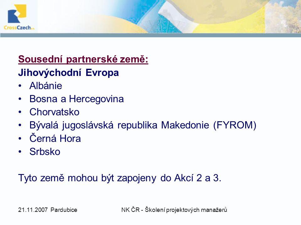 21.11.2007 PardubiceNK ČR - Školení projektových manažerů Sousední partnerské země: Jihovýchodní Evropa Albánie Bosna a Hercegovina Chorvatsko Bývalá jugoslávská republika Makedonie (FYROM) Černá Hora Srbsko Tyto země mohou být zapojeny do Akcí 2 a 3.