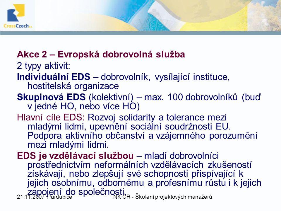 21.11.2007 PardubiceNK ČR - Školení projektových manažerů Akce 2 – Evropská dobrovolná služba 2 typy aktivit: Individuální EDS – dobrovolník, vysílající instituce, hostitelská organizace Skupinová EDS (kolektivní) – max.
