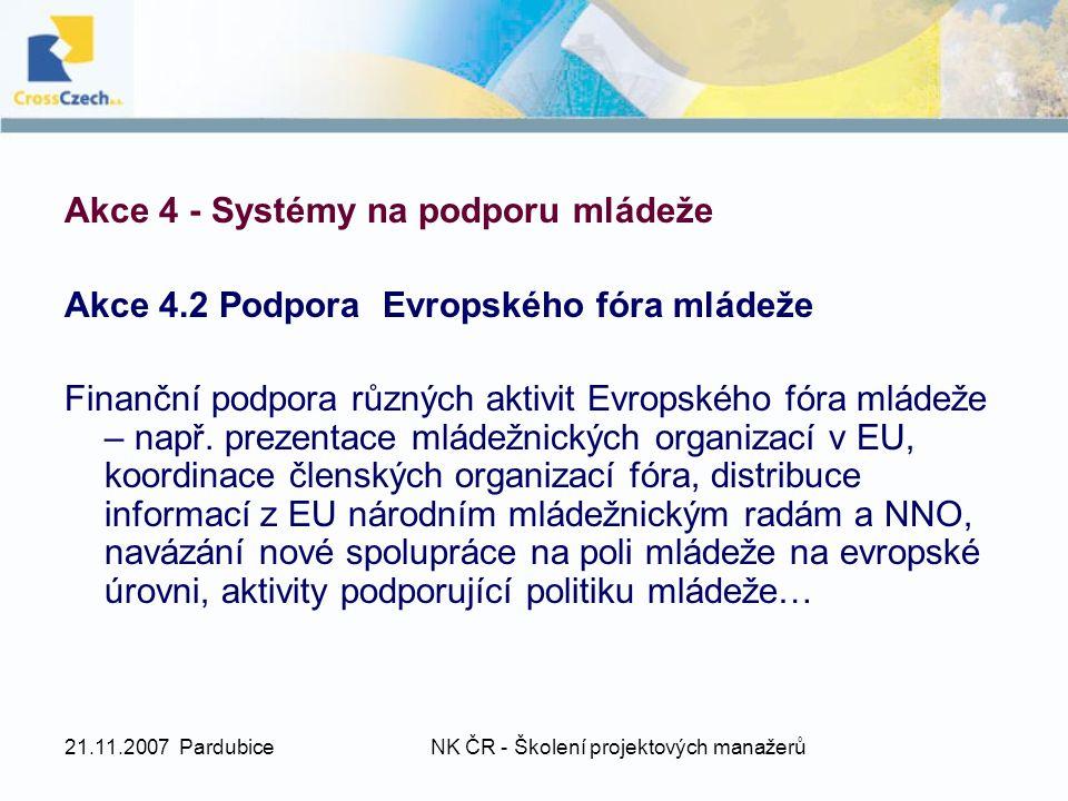 21.11.2007 PardubiceNK ČR - Školení projektových manažerů Akce 4 - Systémy na podporu mládeže Akce 4.2 Podpora Evropského fóra mládeže Finanční podpora různých aktivit Evropského fóra mládeže – např.