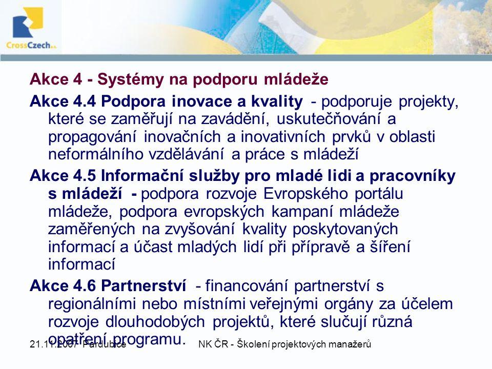 21.11.2007 PardubiceNK ČR - Školení projektových manažerů Akce 4 - Systémy na podporu mládeže Akce 4.4 Podpora inovace a kvality - podporuje projekty, které se zaměřují na zavádění, uskutečňování a propagování inovačních a inovativních prvků v oblasti neformálního vzdělávání a práce s mládeží Akce 4.5 Informační služby pro mladé lidi a pracovníky s mládeží - podpora rozvoje Evropského portálu mládeže, podpora evropských kampaní mládeže zaměřených na zvyšování kvality poskytovaných informací a účast mladých lidí při přípravě a šíření informací Akce 4.6 Partnerství - financování partnerství s regionálními nebo místními veřejnými orgány za účelem rozvoje dlouhodobých projektů, které slučují různá opatření programu.