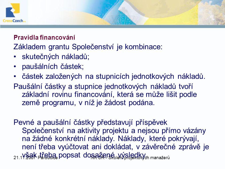 21.11.2007 PardubiceNK ČR - Školení projektových manažerů Pravidla financování Základem grantu Společenství je kombinace: skutečných nákladů; paušálních částek; částek založených na stupnicích jednotkových nákladů.