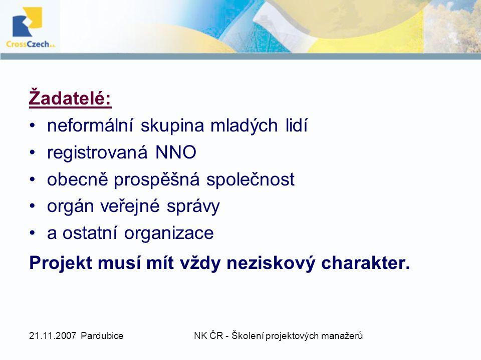 21.11.2007 PardubiceNK ČR - Školení projektových manažerů Žadatelé: neformální skupina mladých lidí registrovaná NNO obecně prospěšná společnost orgán veřejné správy a ostatní organizace Projekt musí mít vždy neziskový charakter.