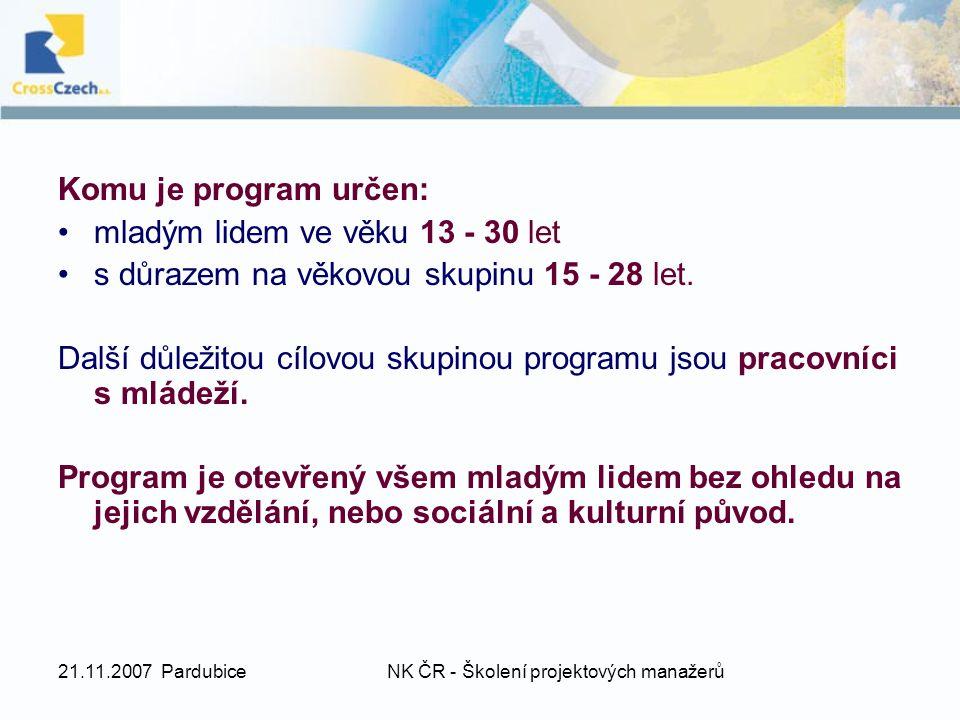 21.11.2007 PardubiceNK ČR - Školení projektových manažerů Komu je program určen: mladým lidem ve věku 13 - 30 let s důrazem na věkovou skupinu 15 - 28