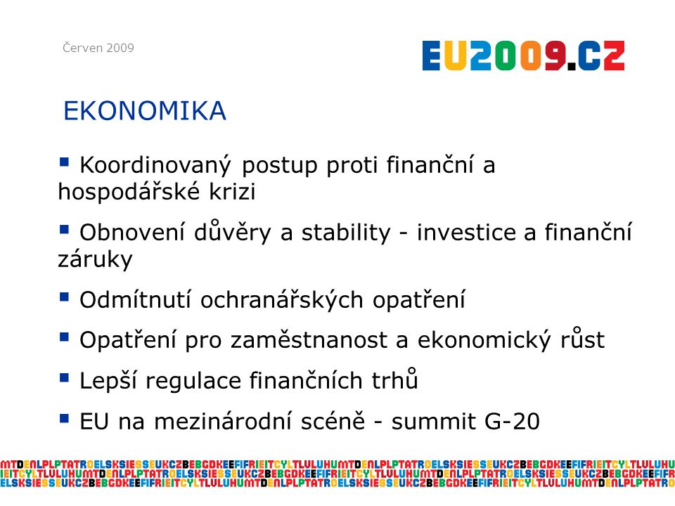 EKONOMIKA Červen 2009  Koordinovaný postup proti finanční a hospodářské krizi  Obnovení důvěry a stability - investice a finanční záruky  Odmítnutí ochranářských opatření  Opatření pro zaměstnanost a ekonomický růst  Lepší regulace finančních trhů  EU na mezinárodní scéně - summit G-20