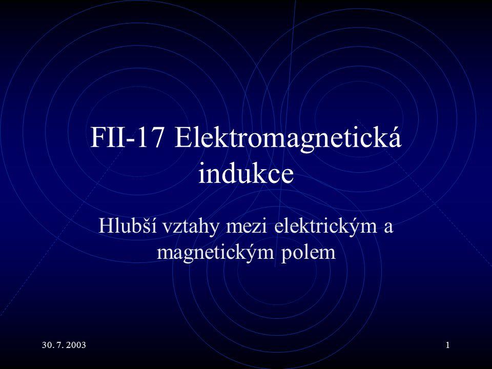 30. 7. 20031 FII-17 Elektromagnetická indukce Hlubší vztahy mezi elektrickým a magnetickým polem