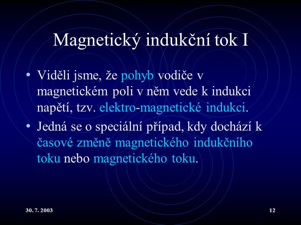 30. 7. 200312 Magnetický indukční tok I Viděli jsme, že pohyb vodiče v magnetickém poli v něm vede k indukci napětí, tzv. elektro-magnetické indukci.