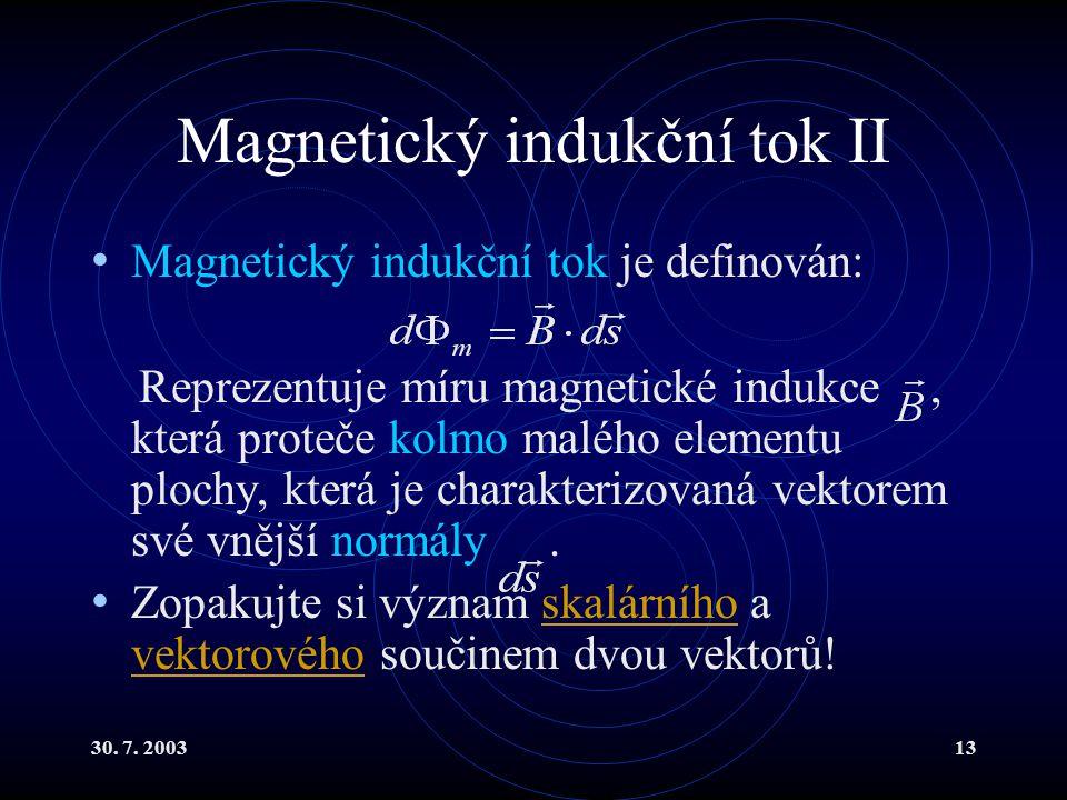 30. 7. 200313 Magnetický indukční tok II Magnetický indukční tok je definován: Reprezentuje míru magnetické indukce, která proteče kolmo malého elemen