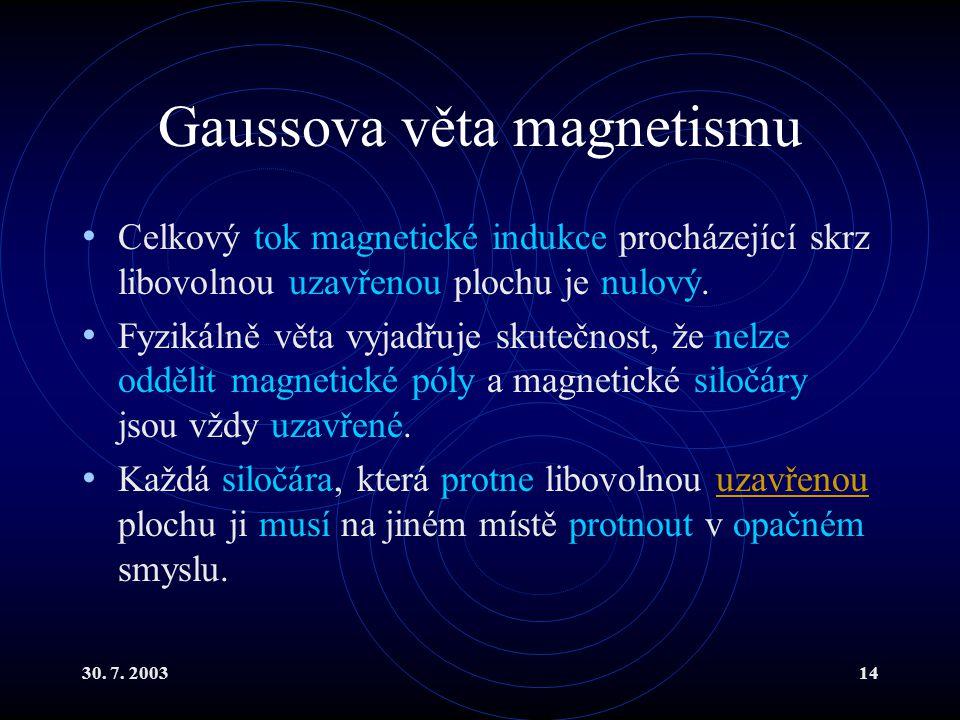 30. 7. 200314 Gaussova věta magnetismu Celkový tok magnetické indukce procházející skrz libovolnou uzavřenou plochu je nulový. Fyzikálně věta vyjadřuj