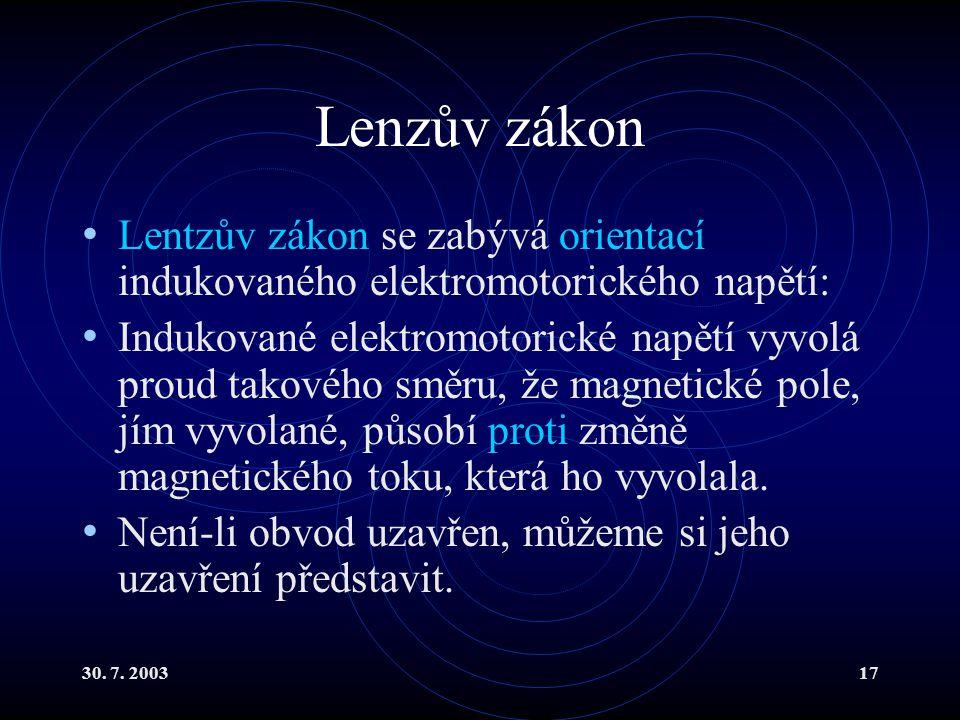 30. 7. 200317 Lenzův zákon Lentzův zákon se zabývá orientací indukovaného elektromotorického napětí: Indukované elektromotorické napětí vyvolá proud t