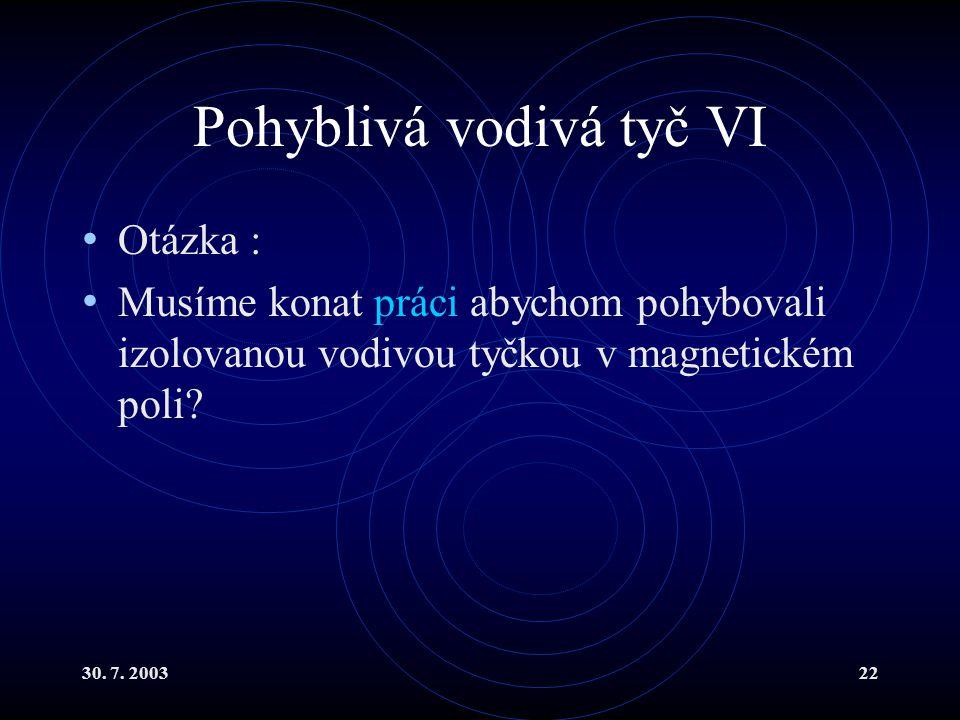 30. 7. 200322 Pohyblivá vodivá tyč VI Otázka : Musíme konat práci abychom pohybovali izolovanou vodivou tyčkou v magnetickém poli?