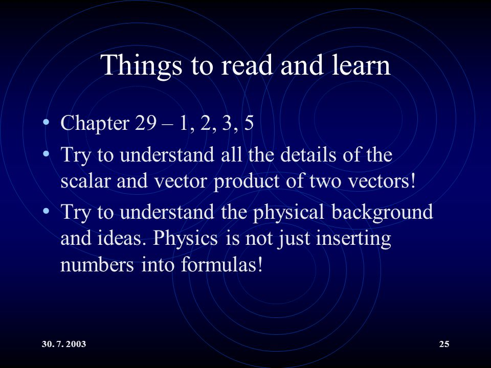 30. 7. 200325 Things to read and learn Chapter 29 – 1, 2, 3, 5 Try to understand all the details of the scalar and vector product of two vectors! Try