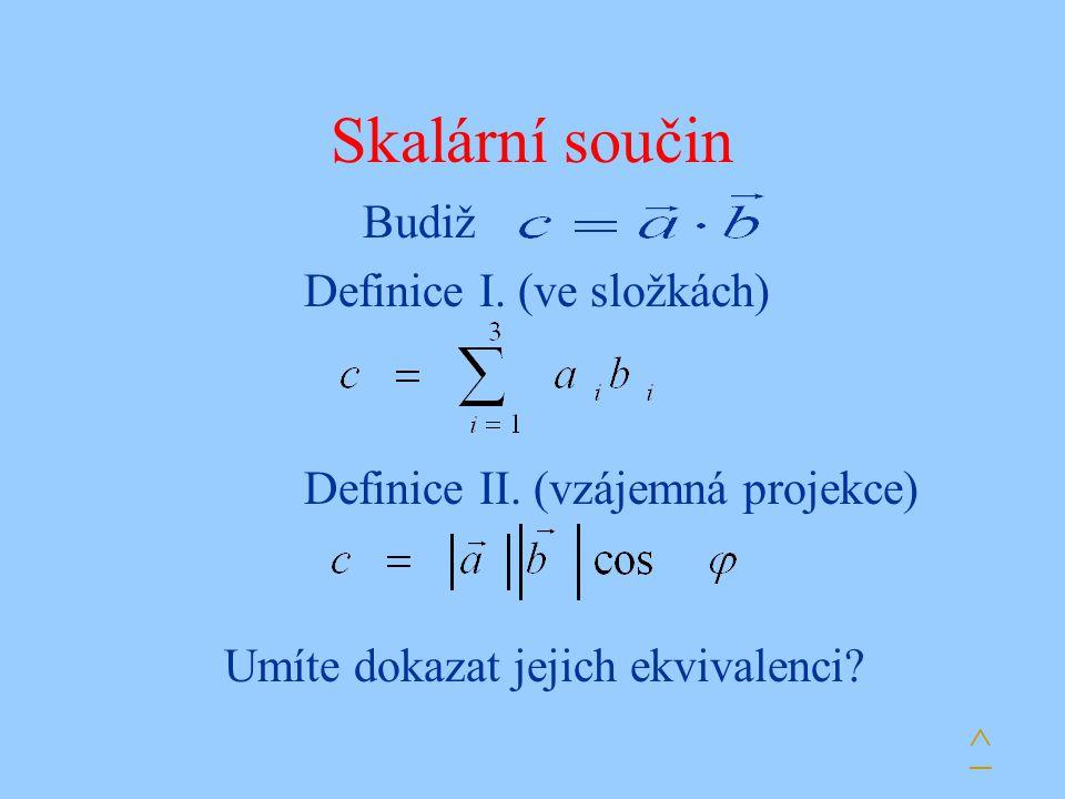 Skalární součin Budiž Definice I. (ve složkách) Definice II. (vzájemná projekce) Umíte dokazat jejich ekvivalenci? ^