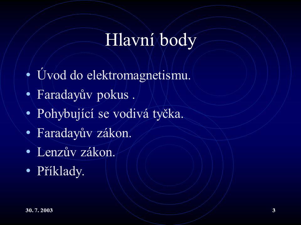 30. 7. 20033 Hlavní body Úvod do elektromagnetismu. Faradayův pokus. Pohybující se vodivá tyčka. Faradayův zákon. Lenzův zákon. Příklady.