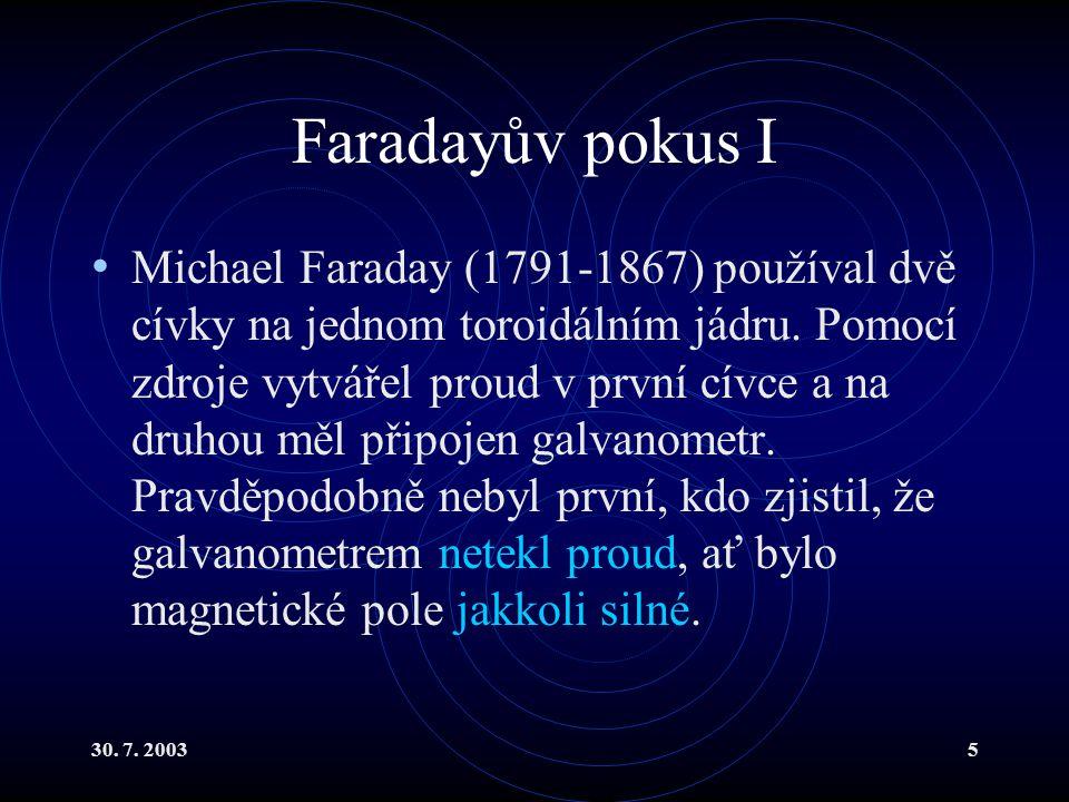 30. 7. 20035 Faradayův pokus I Michael Faraday (1791-1867) používal dvě cívky na jednom toroidálním jádru. Pomocí zdroje vytvářel proud v první cívce