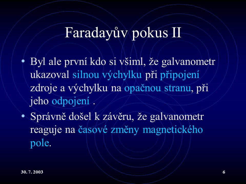 30. 7. 20036 Faradayův pokus II Byl ale první kdo si všiml, že galvanometr ukazoval silnou výchylku při připojení zdroje a výchylku na opačnou stranu,
