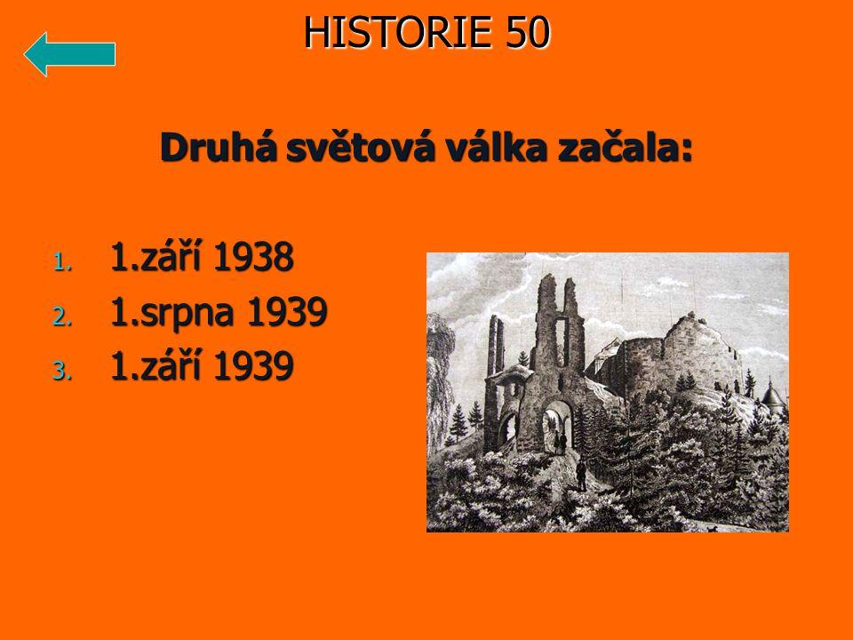 Druhá světová válka začala: 1. 1.září 1938 2. 1.srpna 1939 3. 1.září 1939 HISTORIE 50