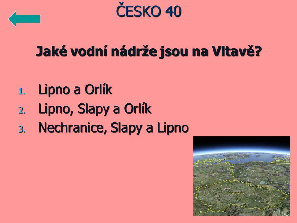 Jaké vodní nádrže jsou na Vltavě? 1. Lipno a Orlík 2. Lipno, Slapy a Orlík 3. Nechranice, Slapy a Lipno ČESKO 40