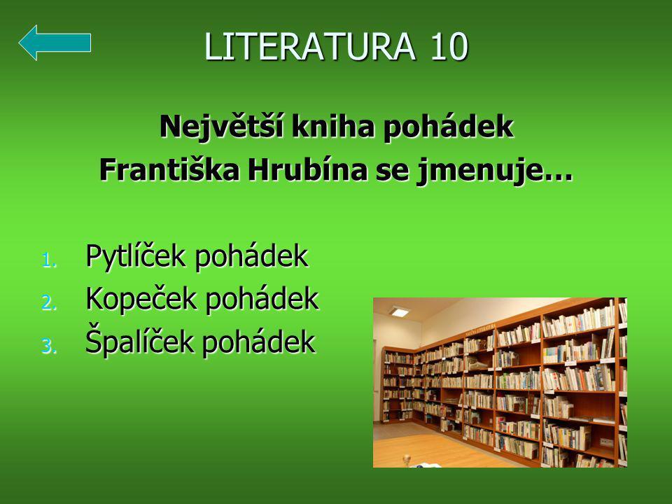 LITERATURA 10 Největší kniha pohádek Františka Hrubína se jmenuje… 1.