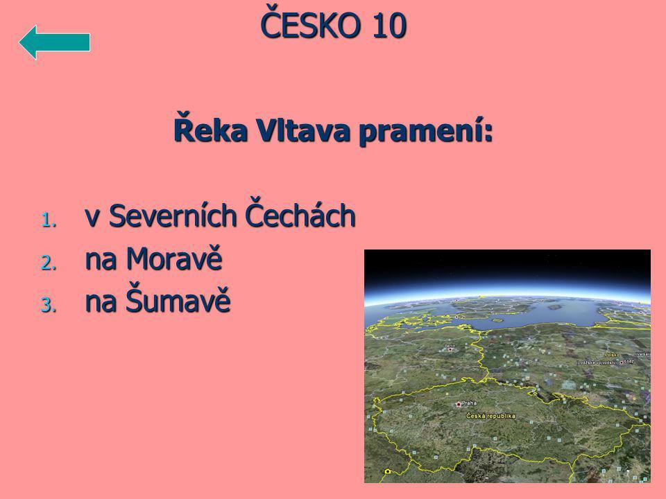 Řeka Vltava pramení: 1. v Severních Čechách 2. na Moravě 3. na Šumavě ČESKO 10
