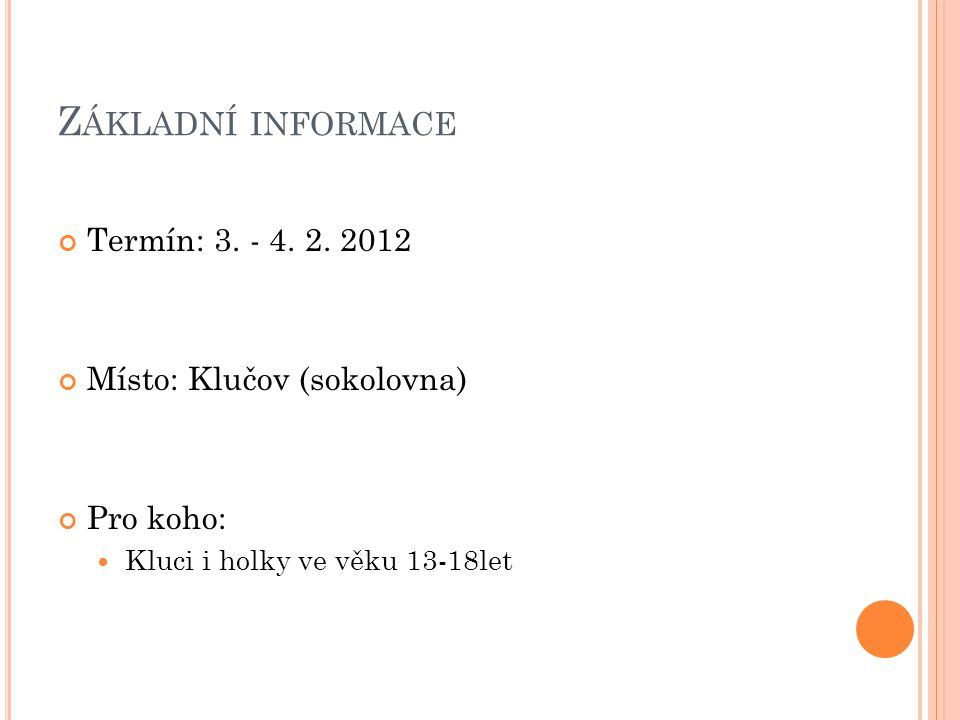 Z ÁKLADNÍ INFORMACE Termín: 3. - 4. 2. 2012 Místo: Klučov (sokolovna) Pro koho: Kluci i holky ve věku 13-18let