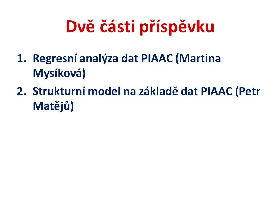 Dvě části příspěvku 1.Regresní analýza dat PIAAC (Martina Mysíková) 2.Strukturní model na základě dat PIAAC (Petr Matějů)