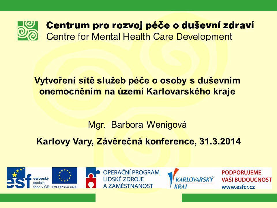 Vytvoření sítě služeb péče o osoby s duševním onemocněním na území Karlovarského kraje Mgr. Barbora Wenigová Karlovy Vary, Závěrečná konference, 31.3.
