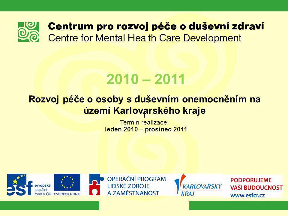 2010 – 2011 Rozvoj péče o osoby s duševním onemocněním na území Karlovarského kraje T Termín realizace: leden 2010 – prosinec 2011