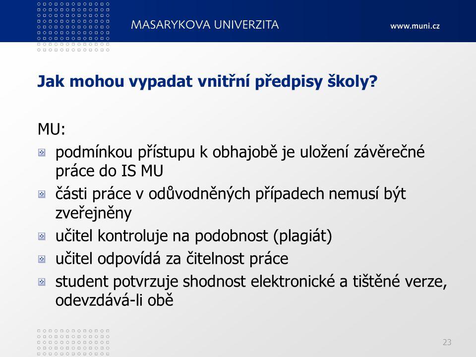 23 MU: podmínkou přístupu k obhajobě je uložení závěrečné práce do IS MU části práce v odůvodněných případech nemusí být zveřejněny učitel kontroluje na podobnost (plagiát) učitel odpovídá za čitelnost práce student potvrzuje shodnost elektronické a tištěné verze, odevzdává-li obě Jak mohou vypadat vnitřní předpisy školy