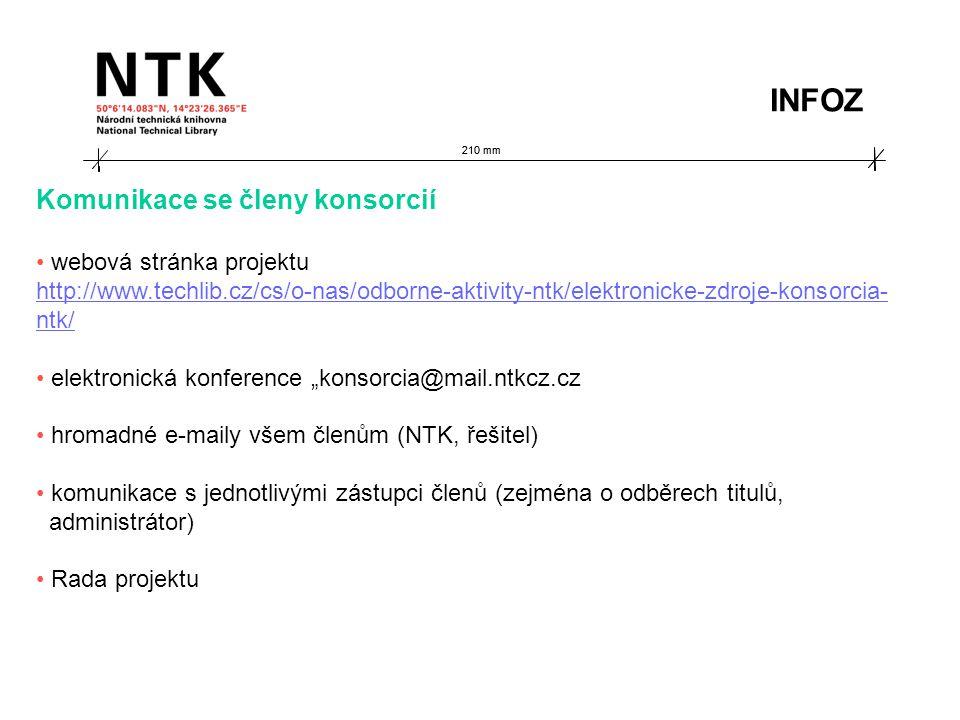 """210 mm Komunikace se členy konsorcií webová stránka projektu http://www.techlib.cz/cs/o-nas/odborne-aktivity-ntk/elektronicke-zdroje-konsorcia- ntk/ elektronická konference """"konsorcia@mail.ntkcz.cz hromadné e-maily všem členům (NTK, řešitel) komunikace s jednotlivými zástupci členů (zejména o odběrech titulů, administrátor) Rada projektu INFOZ"""