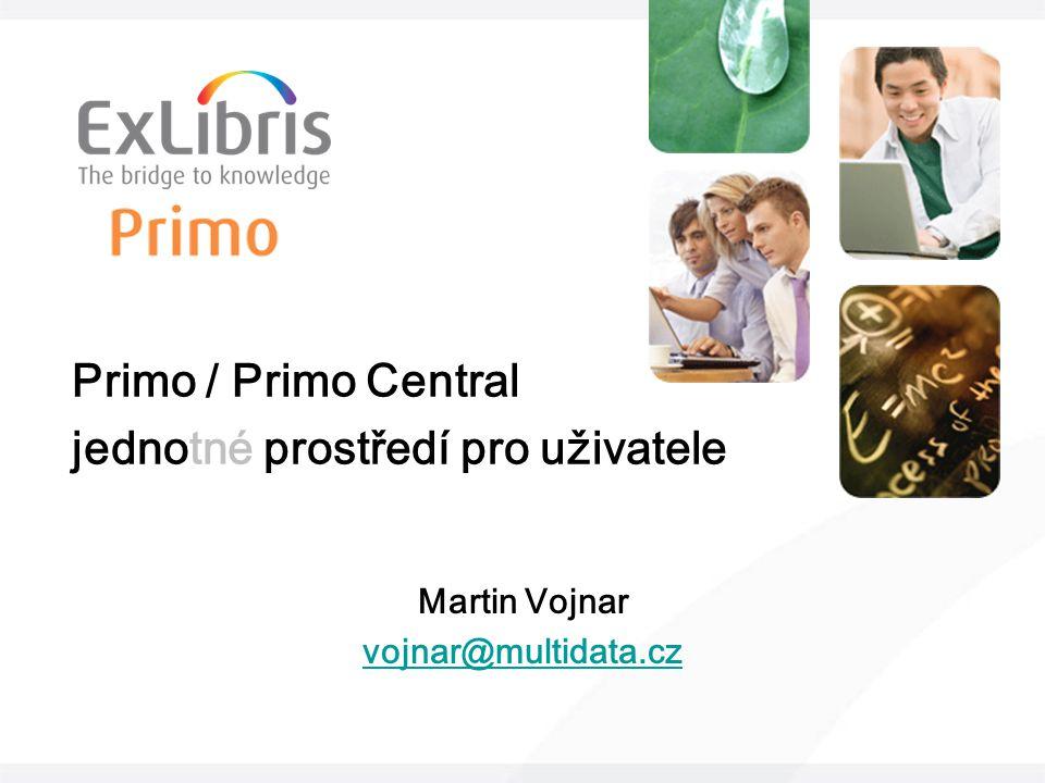 Primo / Primo Central jednotné prostředí pro uživatele Martin Vojnar vojnar@multidata.cz