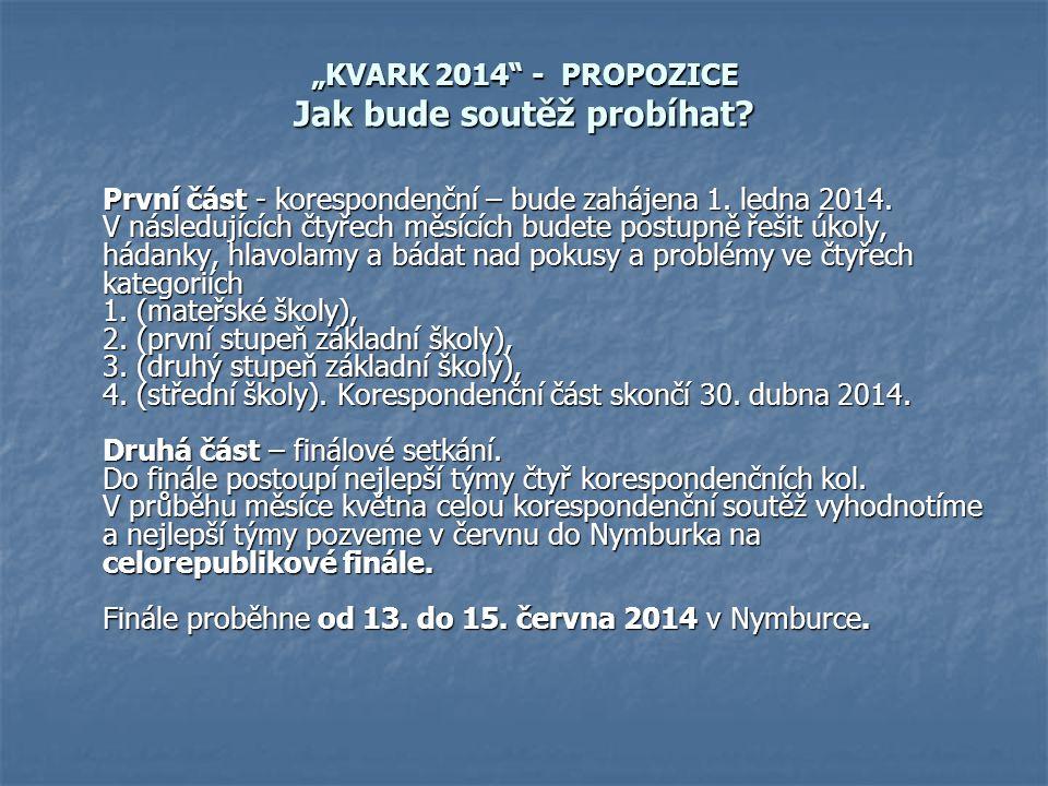 """""""KVARK 2014"""" - PROPOZICE Jak bude soutěž probíhat? První část - korespondenční – bude zahájena 1. ledna 2014. V následujících čtyřech měsících budete"""