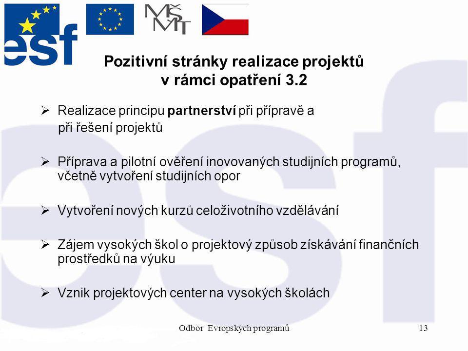 Odbor Evropských programů13 Pozitivní stránky realizace projektů v rámci opatření 3.2  Realizace principu partnerství při přípravě a při řešení projektů  Příprava a pilotní ověření inovovaných studijních programů, včetně vytvoření studijních opor  Vytvoření nových kurzů celoživotního vzdělávání  Zájem vysokých škol o projektový způsob získávání finančních prostředků na výuku  Vznik projektových center na vysokých školách