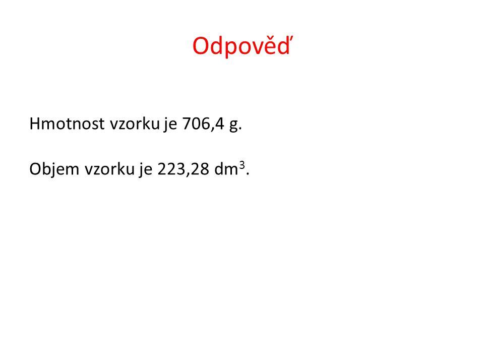 Odpověď Hmotnost vzorku je 706,4 g. Objem vzorku je 223,28 dm 3.