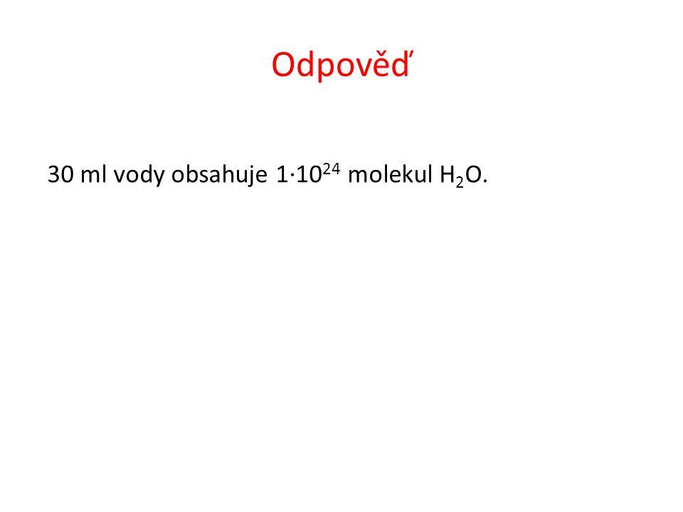 Odpověď 30 ml vody obsahuje 1∙10 24 molekul H 2 O.