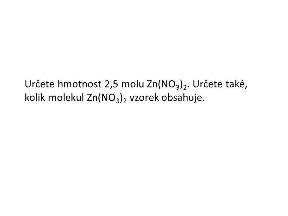 Určete hmotnost 2,5 molu Zn(NO 3 ) 2. Určete také, kolik molekul Zn(NO 3 ) 2 vzorek obsahuje.