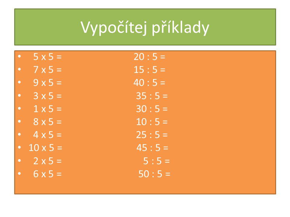 Vypočítej příklady 5 x 5 = 20 : 5 = 7 x 5 = 15 : 5 = 9 x 5 = 40 : 5 = 3 x 5 = 35 : 5 = 1 x 5 = 30 : 5 = 8 x 5 = 10 : 5 = 4 x 5 = 25 : 5 = 10 x 5 = 45