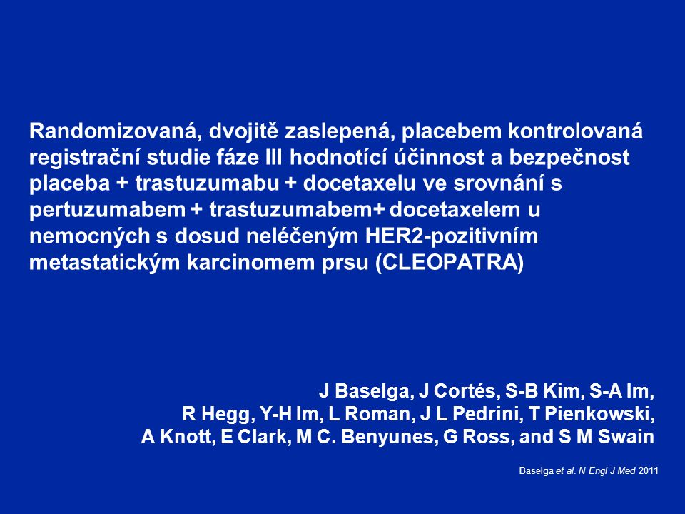 Randomizovaná, dvojitě zaslepená, placebem kontrolovaná registrační studie fáze III hodnotící účinnost a bezpečnost placeba + trastuzumabu + docetaxelu ve srovnání s pertuzumabem + trastuzumabem+ docetaxelem u nemocných s dosud neléčeným HER2-pozitivním metastatickým karcinomem prsu (CLEOPATRA) J Baselga, J Cortés, S-B Kim, S-A Im, R Hegg, Y-H Im, L Roman, J L Pedrini, T Pienkowski, A Knott, E Clark, M C.