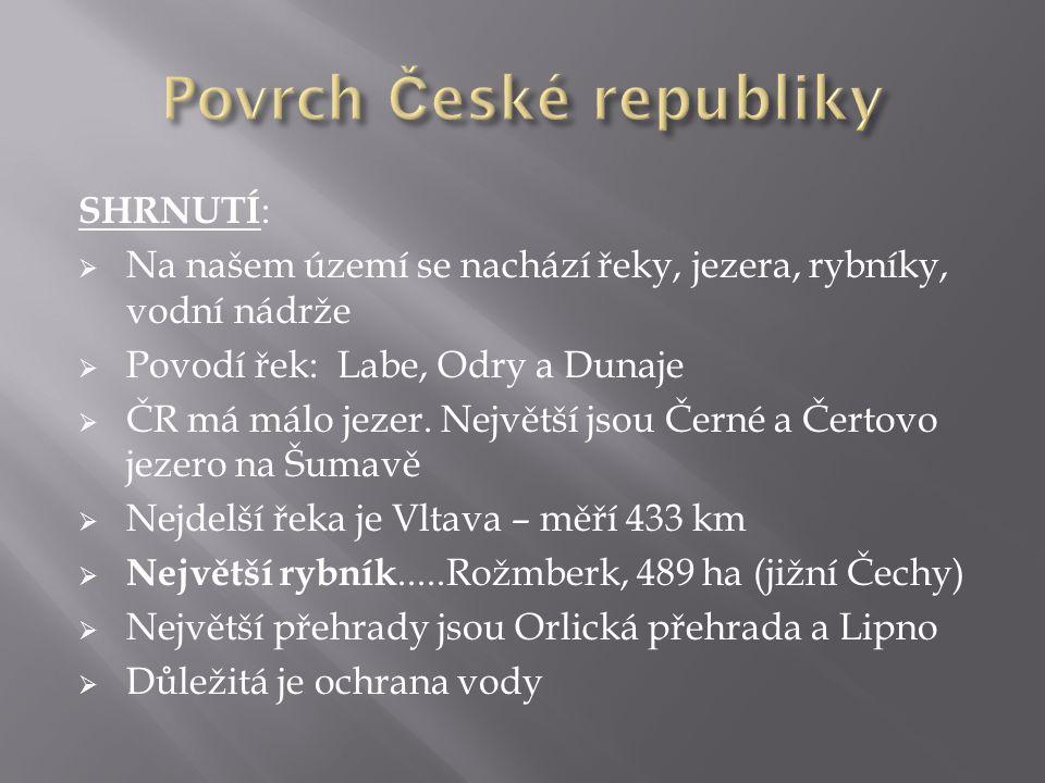 SHRNUTÍ :  Na našem území se nachází řeky, jezera, rybníky, vodní nádrže  Povodí řek: Labe, Odry a Dunaje  ČR má málo jezer.