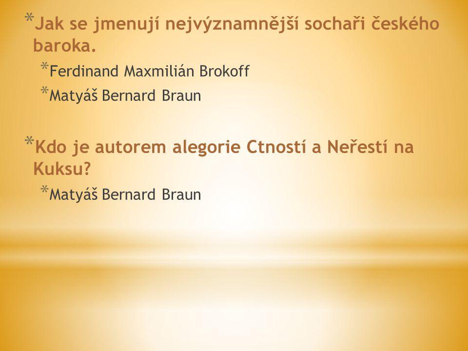 * Jak se jmenují nejvýznamnější sochaři českého baroka. * Ferdinand Maxmilián Brokoff * Matyáš Bernard Braun * Kdo je autorem alegorie Ctností a Neřes