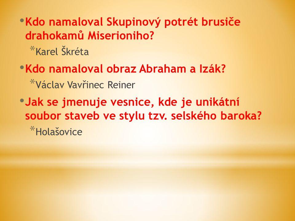 Kdo namaloval Skupinový potrét brusiče drahokamů Miserioniho? * Karel Škréta Kdo namaloval obraz Abraham a Izák? * Václav Vavřinec Reiner Jak se jmenu