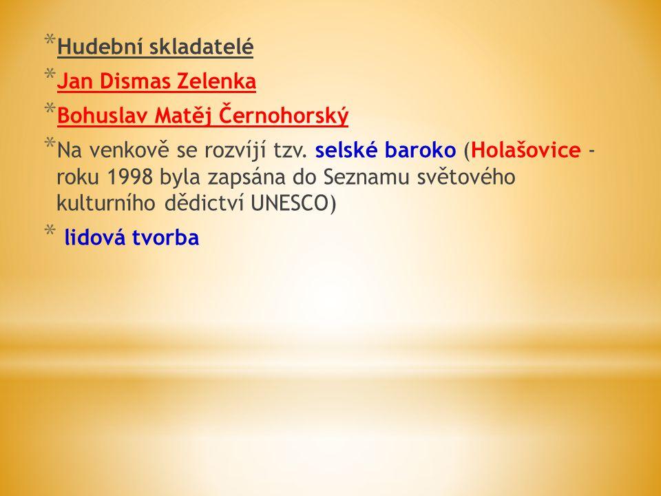 * Hudební skladatelé * Jan Dismas Zelenka * Bohuslav Matěj Černohorský * Na venkově se rozvíjí tzv. selské baroko (Holašovice - roku 1998 byla zapsána