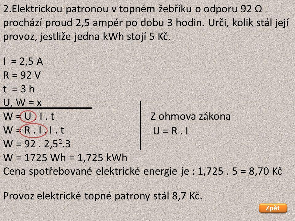 I = 2,5 A R = 92 V t = 3 h U, W = x W = U. I. tZ ohmova zákona W = R. I. I. t W = 92. 2,5 2.3 W = 1725 Wh = 1,725 kWh Cena spotřebované elektrické ene