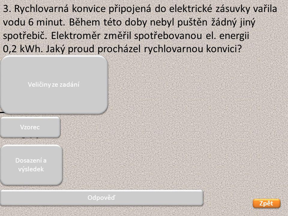 U = 230 V W = 0,2 kWh = 200 Wh t = 6 min = 0,1 h U, W = x Zpět Rychlovarnou konvicí prochází 8,69 A. 3. Rychlovarná konvice připojená do elektrické zá