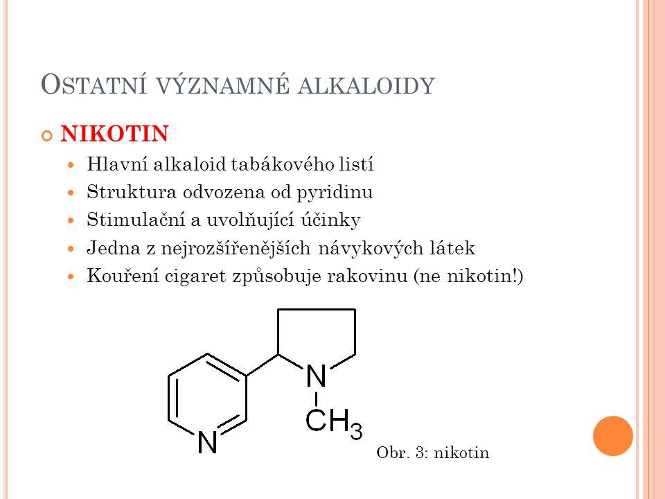 O STATNÍ VÝZNAMNÉ ALKALOIDY KOFEIN, THEOFYLIN, THEOBROMIN Purinové alkaloidy (odvozeny od xantinu) Výskyt: kávovník arabský (kofein) čajovník čínský (kofein, theofylin, theobromin) kola pravá (kofein) kakaovník pravý (theobromin, kofein) Kofein stimuluje CNS, povzbuzuje srdeční činnost, zvyšuje účinnost analgetik a podporuje tvorbu žaludečních šťáv, diuretikum Obr.