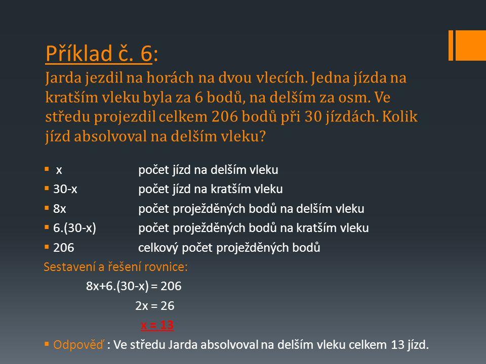  xpočet jízd na delším vleku  30-x počet jízd na kratším vleku  8xpočet proježděných bodů na delším vleku  6.(30-x)počet proježděných bodů na kratším vleku  206celkový počet proježděných bodů Sestavení a řešení rovnice: 8x+6.(30-x) = 206 2x = 26 x = 13  Odpověď : Ve středu Jarda absolvoval na delším vleku celkem 13 jízd.