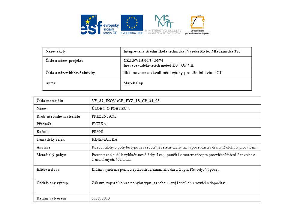 """Název školyIntegrovaná střední škola technická, Vysoké Mýto, Mládežnická 380 Číslo a název projektuCZ.1.07/1.5.00/34.0374 Inovace vzdělávacích metod EU - OP VK Číslo a název klíčové aktivity III/2 inovace a zkvalitnění výuky prostřednictvím ICT AutorMarek Čáp Číslo materiáluVY_32_INOVACE_FYZ_1S_CP_24_08 NázevÚLOHY O POHYBU 1 Druh učebního materiáluPREZENTACE PředmětFYZIKA RočníkPRVNÍ Tématický celekKINEMATIKA AnotaceRozbor úlohy o pohybu typu """"za sebou , 2 řešené úlohy na výpočet času a dráhy, 2 úlohy k procvičení."""