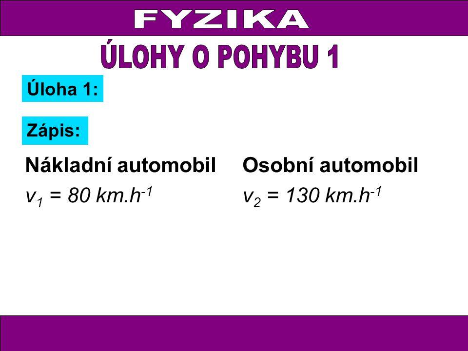 Úloha 1: Zápis: Nákladní automobil v 1 = 80 km.h -1 t 1 = x h Osobní automobil v 2 = 130 km.h -1 t 2 = (x – 0,75) h