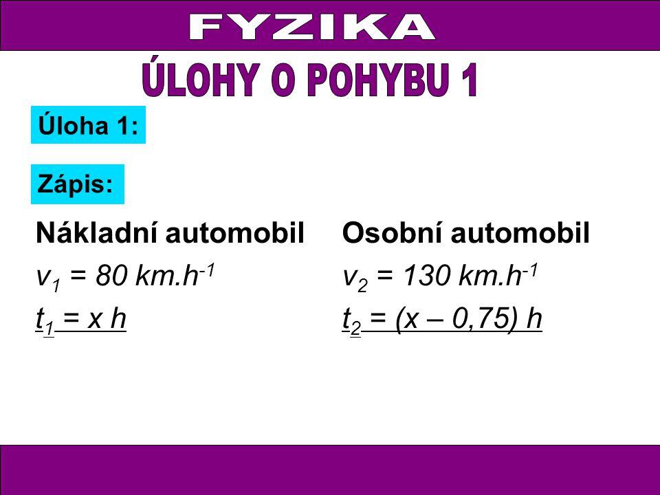 Úloha 1: Zápis: Nákladní automobil v 1 = 80 km.h -1 t 1 = x h s 1 = 80x Osobní automobil v 2 = 130 km.h -1 t 2 = (x – 0,75) h s 2 = 130(x – 0,75)