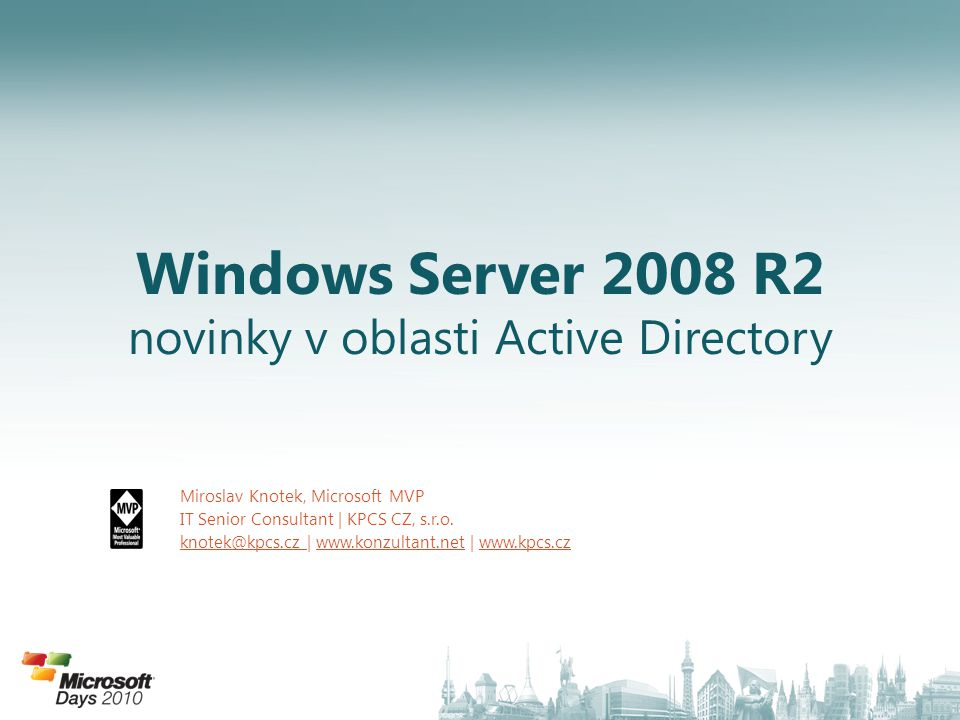 Windows Server 2008 R2 novinky v oblasti Active Directory Miroslav Knotek, Microsoft MVP IT Senior Consultant | KPCS CZ, s.r.o.